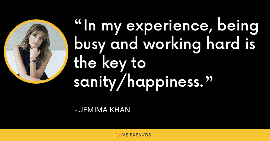 In my experience, being busy and working hard is the key to sanity/happiness. - Jemima Khan