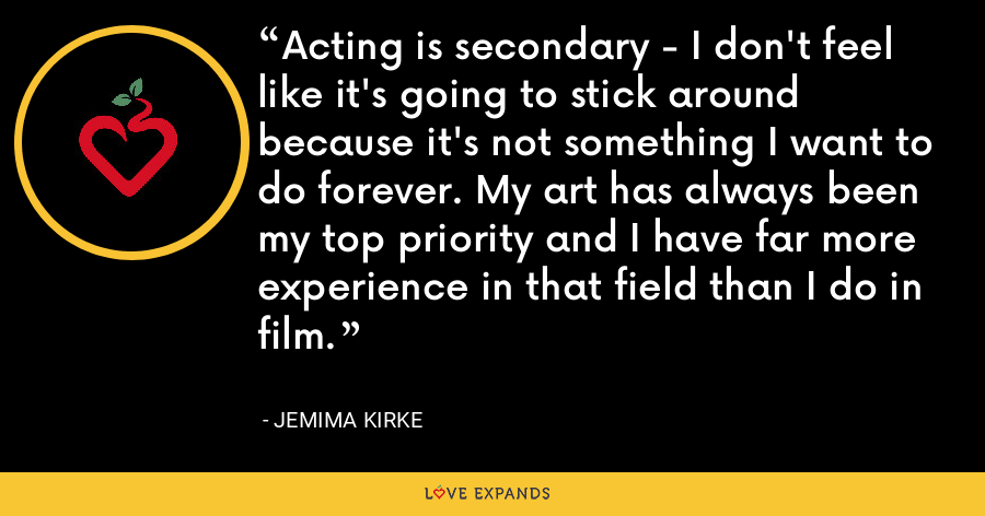 Acting is secondary - I don't feel like it's going to stick around because it's not something I want to do forever. My art has always been my top priority and I have far more experience in that field than I do in film. - Jemima Kirke