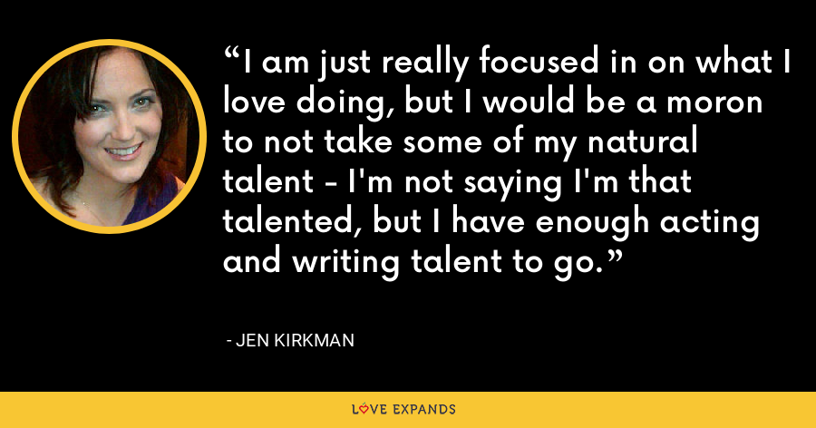 I am just really focused in on what I love doing, but I would be a moron to not take some of my natural talent - I'm not saying I'm that talented, but I have enough acting and writing talent to go. - Jen Kirkman