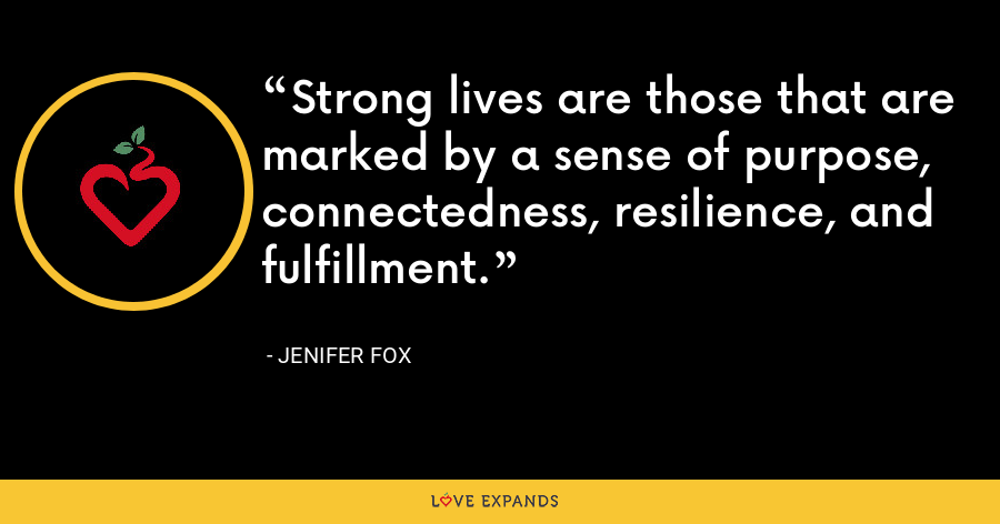 Strong lives are those that are marked by a sense of purpose, connectedness, resilience, and fulfillment. - Jenifer Fox