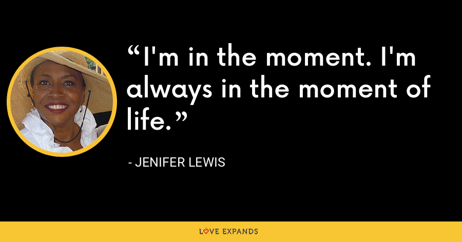 I'm in the moment. I'm always in the moment of life. - Jenifer Lewis