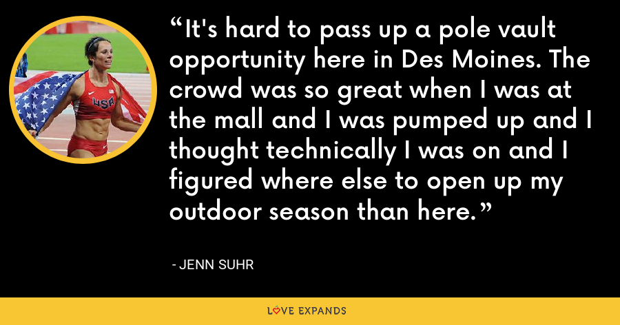 It's hard to pass up a pole vault opportunity here in Des Moines. The crowd was so great when I was at the mall and I was pumped up and I thought technically I was on and I figured where else to open up my outdoor season than here. - Jenn Suhr