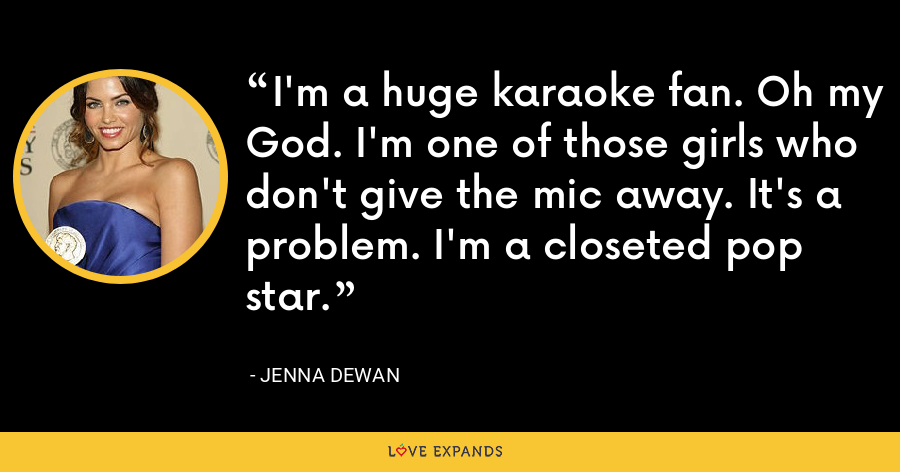 I'm a huge karaoke fan. Oh my God. I'm one of those girls who don't give the mic away. It's a problem. I'm a closeted pop star. - Jenna Dewan