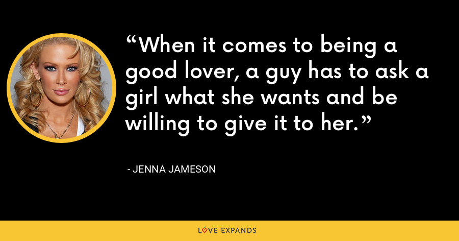 When it comes to being a good lover, a guy has to ask a girl what she wants and be willing to give it to her. - Jenna Jameson