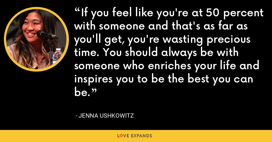 If you feel like you're at 50 percent with someone and that's as far as you'll get, you're wasting precious time. You should always be with someone who enriches your life and inspires you to be the best you can be. - Jenna Ushkowitz