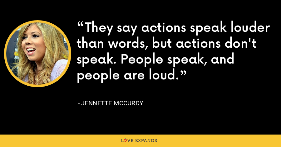 They say actions speak louder than words, but actions don't speak. People speak, and people are loud. - Jennette McCurdy