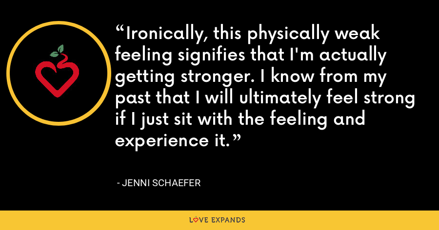 Ironically, this physically weak feeling signifies that I'm actually getting stronger. I know from my past that I will ultimately feel strong if I just sit with the feeling and experience it. - Jenni Schaefer