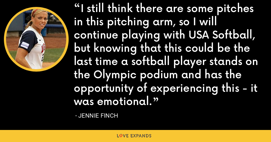 I still think there are some pitches in this pitching arm, so I will continue playing with USA Softball, but knowing that this could be the last time a softball player stands on the Olympic podium and has the opportunity of experiencing this - it was emotional. - Jennie Finch