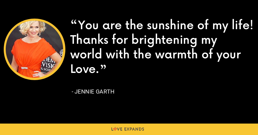 You are the sunshine of my life! Thanks for brightening my world with the warmth of your Love. - Jennie Garth