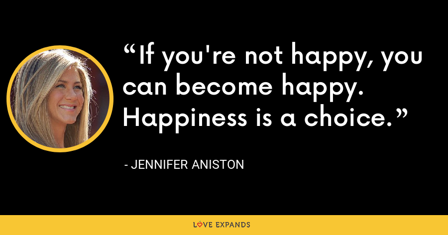 If you're not happy, you can become happy. Happiness is a choice. - Jennifer Aniston