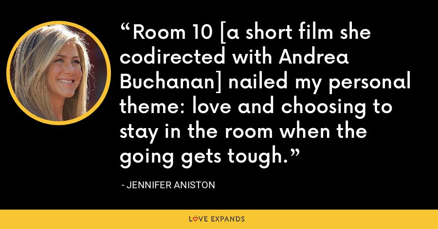 Room 10 [a short film she codirected with Andrea Buchanan] nailed my personal theme: love and choosing to stay in the room when the going gets tough. - Jennifer Aniston