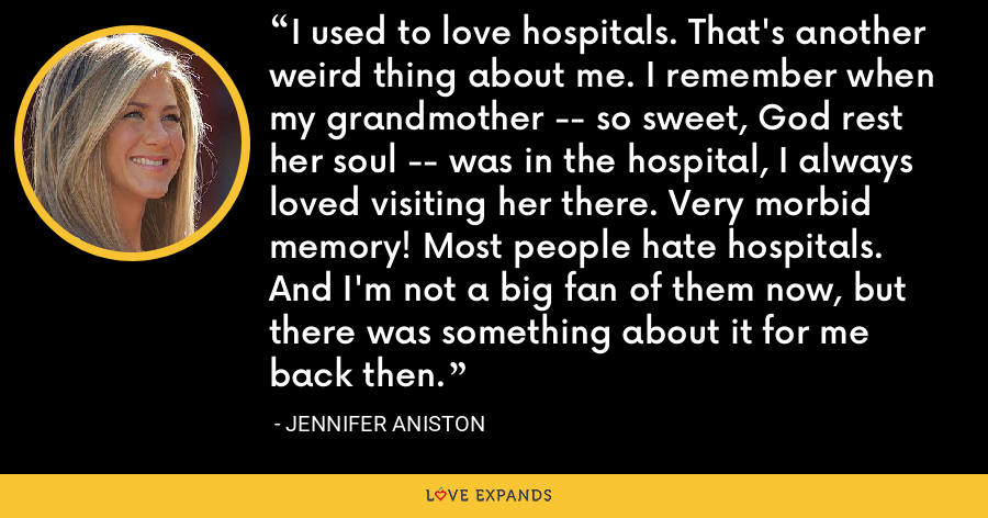 I used to love hospitals. That's another weird thing about me. I remember when my grandmother -- so sweet, God rest her soul -- was in the hospital, I always loved visiting her there. Very morbid memory! Most people hate hospitals. And I'm not a big fan of them now, but there was something about it for me back then. - Jennifer Aniston