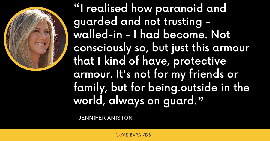 I realised how paranoid and guarded and not trusting - walled-in - I had become. Not consciously so, but just this armour that I kind of have, protective armour. It's not for my friends or family, but for being.outside in the world, always on guard. - Jennifer Aniston