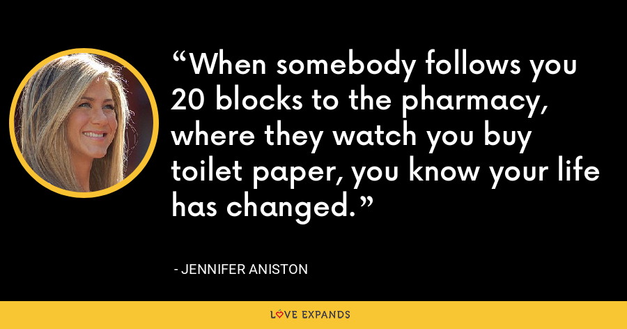 When somebody follows you 20 blocks to the pharmacy, where they watch you buy toilet paper, you know your life has changed. - Jennifer Aniston
