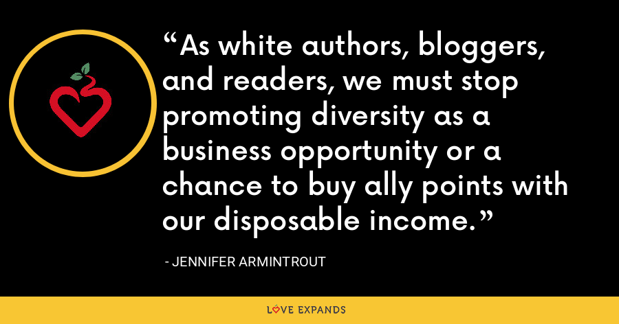 As white authors, bloggers, and readers, we must stop promoting diversity as a business opportunity or a chance to buy ally points with our disposable income. - Jennifer Armintrout