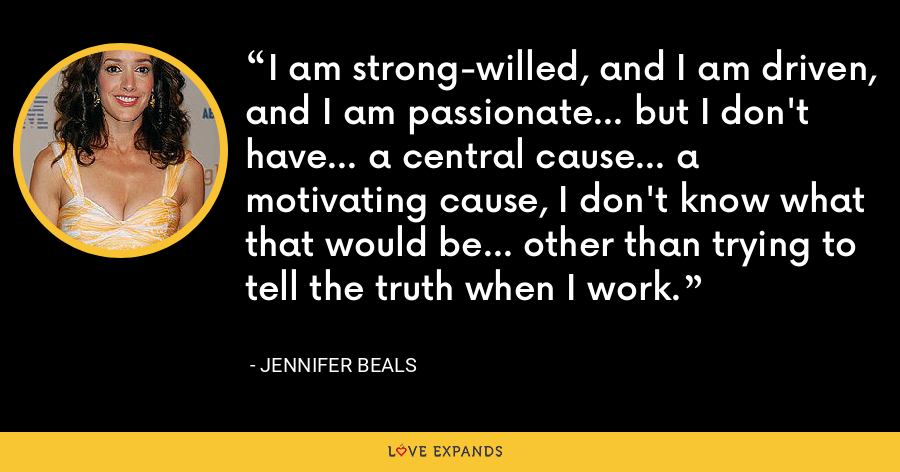 I am strong-willed, and I am driven, and I am passionate... but I don't have... a central cause... a motivating cause, I don't know what that would be... other than trying to tell the truth when I work. - Jennifer Beals