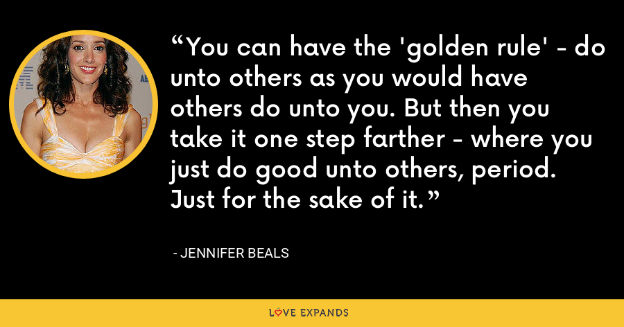 You can have the 'golden rule' - do unto others as you would have others do unto you. But then you take it one step farther - where you just do good unto others, period. Just for the sake of it. - Jennifer Beals