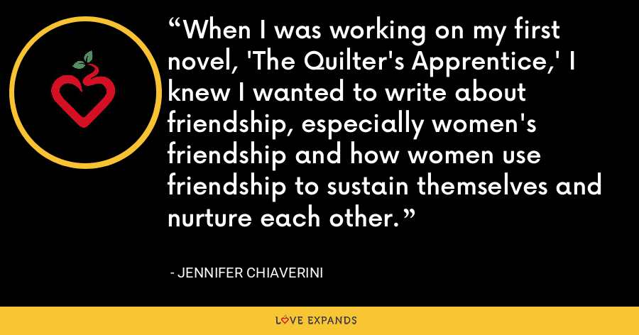 When I was working on my first novel, 'The Quilter's Apprentice,' I knew I wanted to write about friendship, especially women's friendship and how women use friendship to sustain themselves and nurture each other. - Jennifer Chiaverini