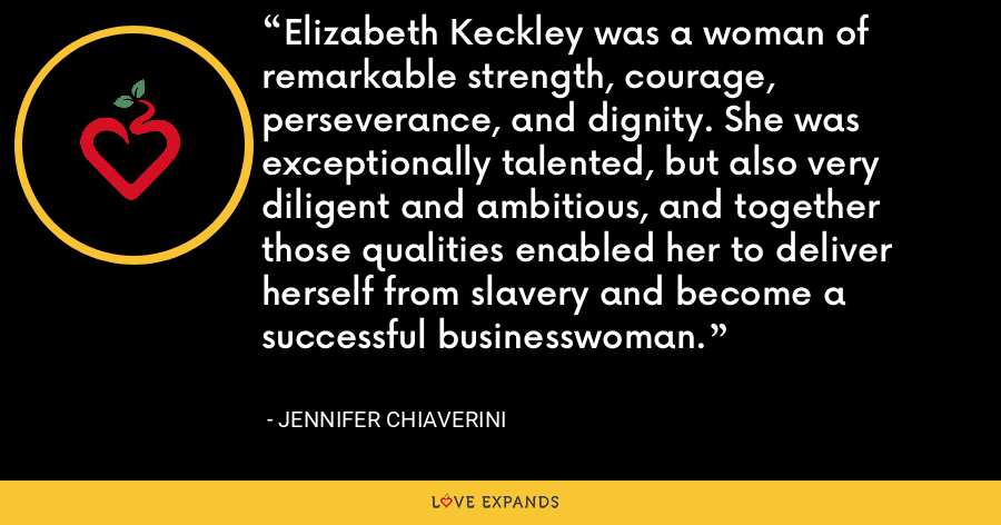 Elizabeth Keckley was a woman of remarkable strength, courage, perseverance, and dignity. She was exceptionally talented, but also very diligent and ambitious, and together those qualities enabled her to deliver herself from slavery and become a successful businesswoman. - Jennifer Chiaverini