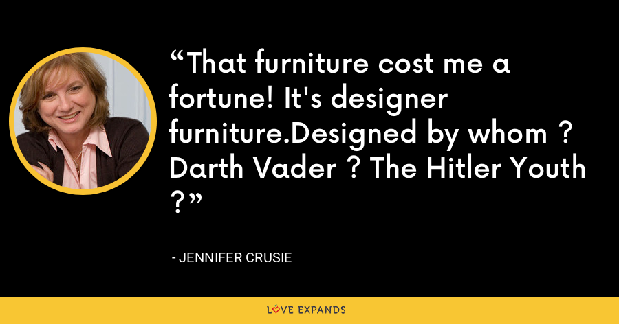 That furniture cost me a fortune! It's designer furniture.Designed by whom ? Darth Vader ? The Hitler Youth ? - Jennifer Crusie