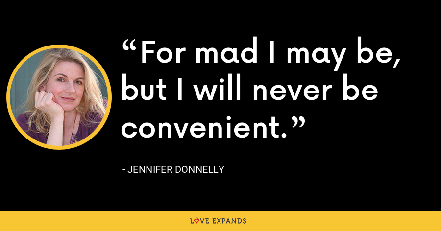 For mad I may be, but I will never be convenient. - Jennifer Donnelly