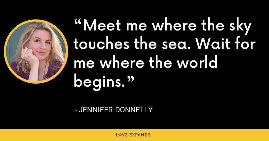 Meet me where the sky touches the sea. Wait for me where the world begins. - Jennifer Donnelly