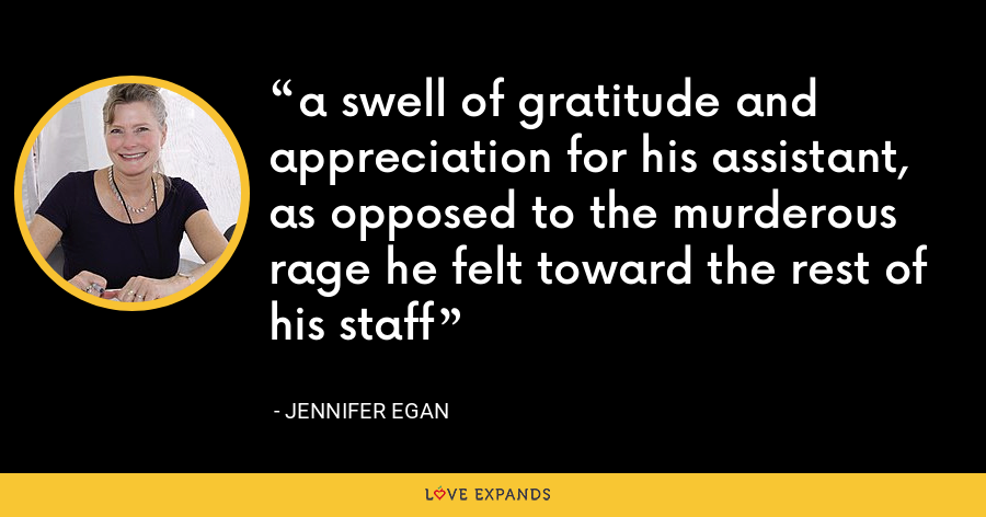 a swell of gratitude and appreciation for his assistant, as opposed to the murderous rage he felt toward the rest of his staff - Jennifer Egan