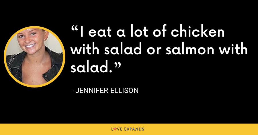 I eat a lot of chicken with salad or salmon with salad. - Jennifer Ellison