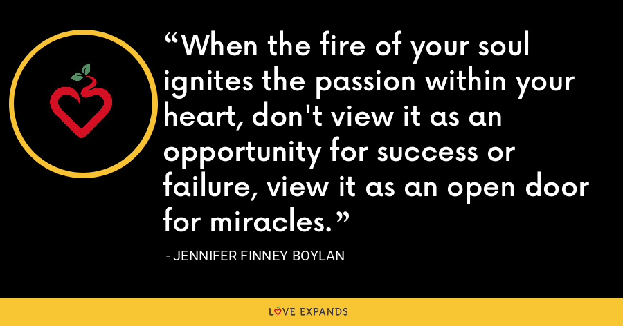 When the fire of your soul ignites the passion within your heart, don't view it as an opportunity for success or failure, view it as an open door for miracles. - Jennifer Finney Boylan