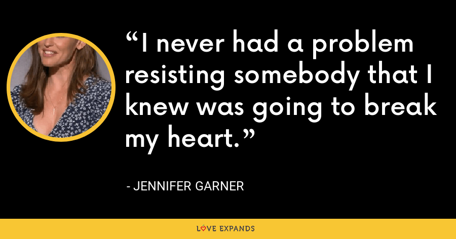 I never had a problem resisting somebody that I knew was going to break my heart. - Jennifer Garner