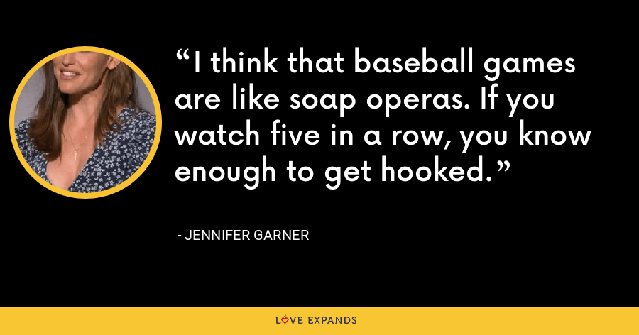 I think that baseball games are like soap operas. If you watch five in a row, you know enough to get hooked. - Jennifer Garner