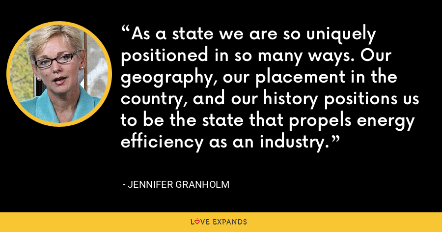As a state we are so uniquely positioned in so many ways. Our geography, our placement in the country, and our history positions us to be the state that propels energy efficiency as an industry. - Jennifer Granholm