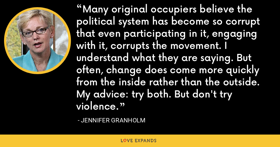 Many original occupiers believe the political system has become so corrupt that even participating in it, engaging with it, corrupts the movement. I understand what they are saying. But often, change does come more quickly from the inside rather than the outside. My advice: try both. But don't try violence. - Jennifer Granholm