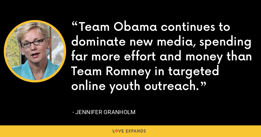 Team Obama continues to dominate new media, spending far more effort and money than Team Romney in targeted online youth outreach. - Jennifer Granholm