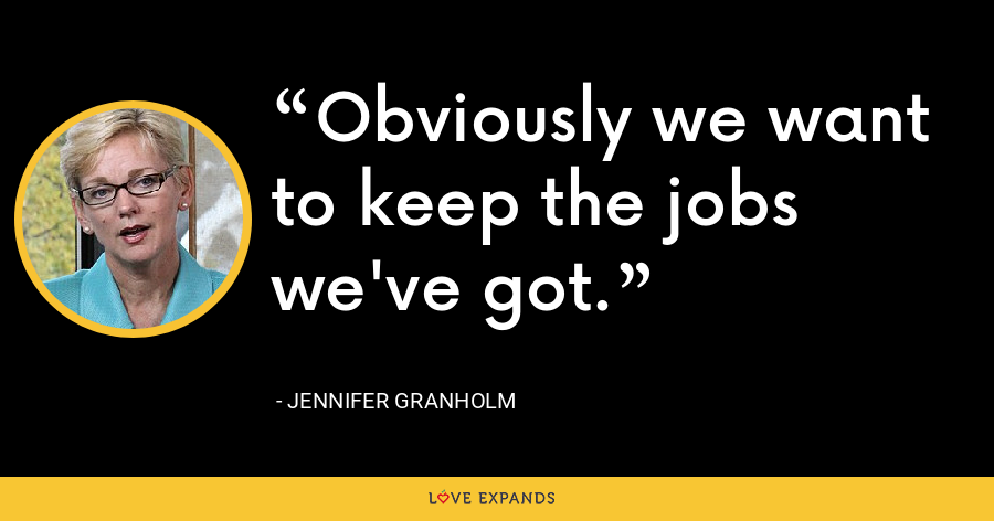 Obviously we want to keep the jobs we've got. - Jennifer Granholm