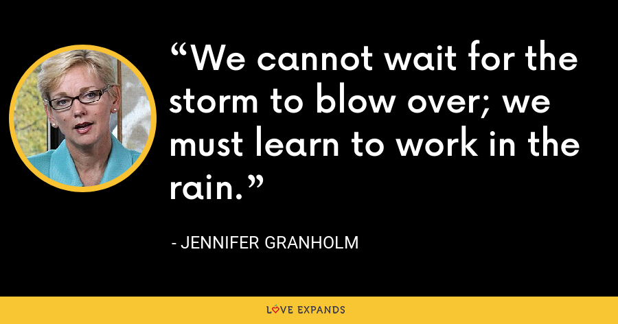 We cannot wait for the storm to blow over; we must learn to work in the rain. - Jennifer Granholm