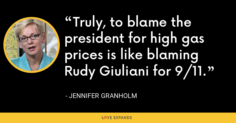 Truly, to blame the president for high gas prices is like blaming Rudy Giuliani for 9/11. - Jennifer Granholm
