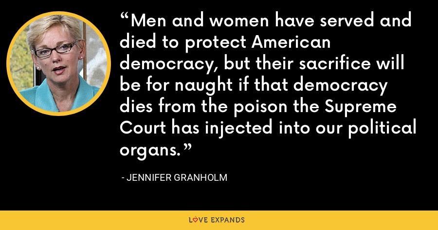 Men and women have served and died to protect American democracy, but their sacrifice will be for naught if that democracy dies from the poison the Supreme Court has injected into our political organs. - Jennifer Granholm