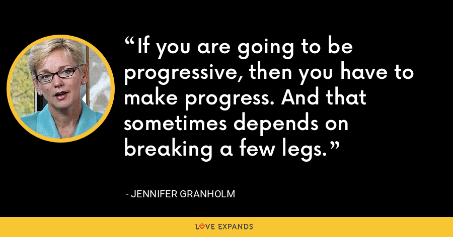 If you are going to be progressive, then you have to make progress. And that sometimes depends on breaking a few legs. - Jennifer Granholm