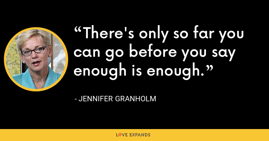 There's only so far you can go before you say enough is enough. - Jennifer Granholm