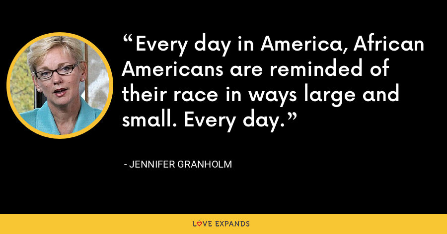 Every day in America, African Americans are reminded of their race in ways large and small. Every day. - Jennifer Granholm
