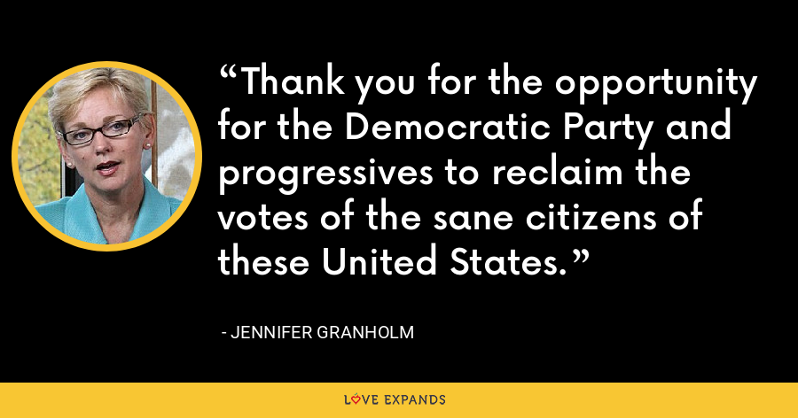 Thank you for the opportunity for the Democratic Party and progressives to reclaim the votes of the sane citizens of these United States. - Jennifer Granholm