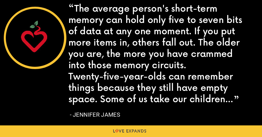 The average person's short-term memory can hold only five to seven bits of data at any one moment. If you put more items in, others fall out. The older you are, the more you have crammed into those memory circuits. Twenty-five-year-olds can remember things because they still have empty space. Some of us take our children to the supermarket in the hope they will remember why we are there. - Jennifer James