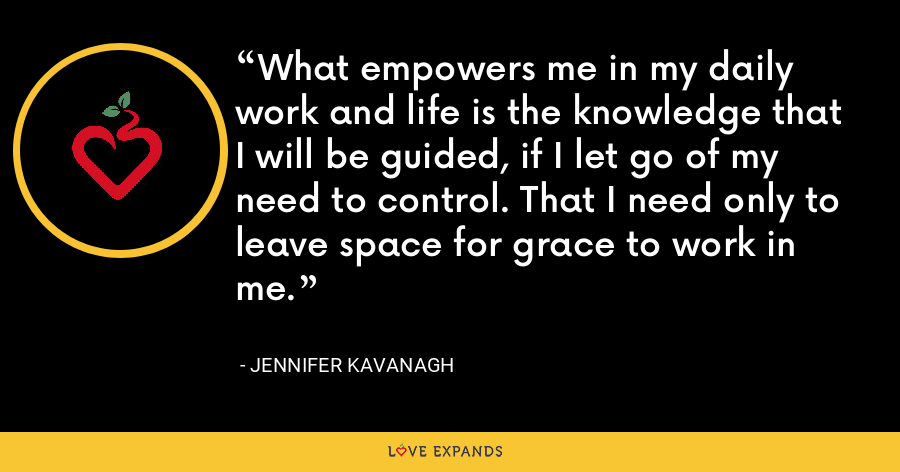 What empowers me in my daily work and life is the knowledge that I will be guided, if I let go of my need to control. That I need only to leave space for grace to work in me. - Jennifer Kavanagh