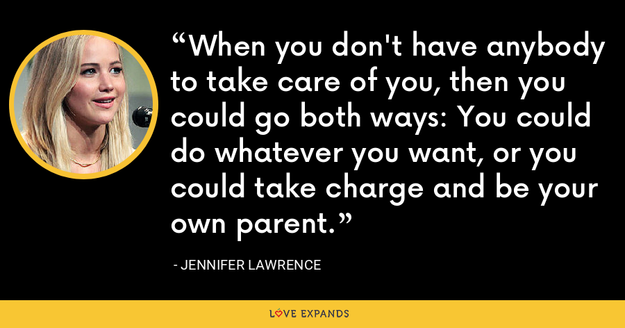When you don't have anybody to take care of you, then you could go both ways: You could do whatever you want, or you could take charge and be your own parent. - Jennifer Lawrence