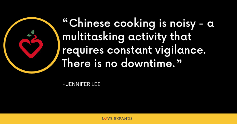 Chinese cooking is noisy - a multitasking activity that requires constant vigilance. There is no downtime. - Jennifer Lee