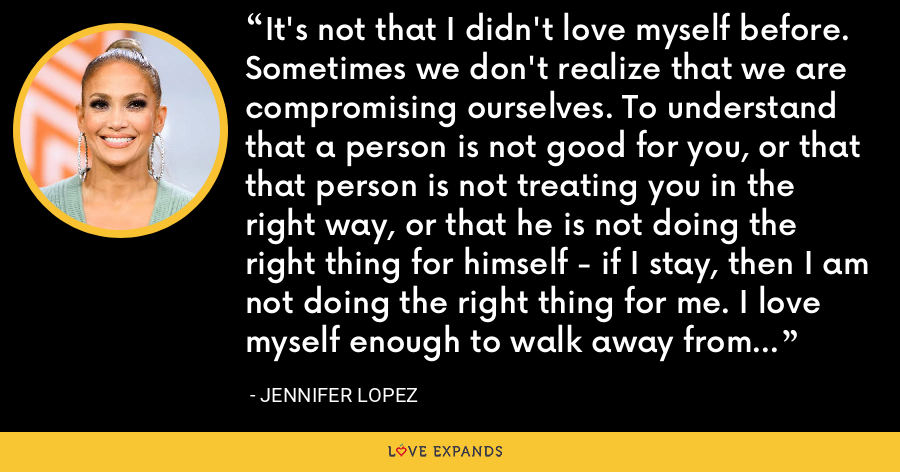 It's not that I didn't love myself before. Sometimes we don't realize that we are compromising ourselves. To understand that a person is not good for you, or that that person is not treating you in the right way, or that he is not doing the right thing for himself - if I stay, then I am not doing the right thing for me. I love myself enough to walk away from that now. - Jennifer Lopez