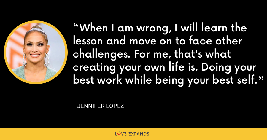 When I am wrong, I will learn the lesson and move on to face other challenges. For me, that's what creating your own life is. Doing your best work while being your best self. - Jennifer Lopez