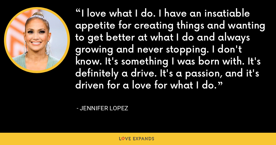I love what I do. I have an insatiable appetite for creating things and wanting to get better at what I do and always growing and never stopping. I don't know. It's something I was born with. It's definitely a drive. It's a passion, and it's driven for a love for what I do. - Jennifer Lopez