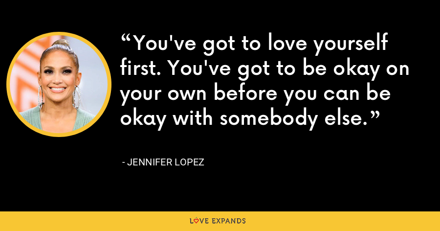 You've got to love yourself first. You've got to be okay on your own before you can be okay with somebody else. - Jennifer Lopez